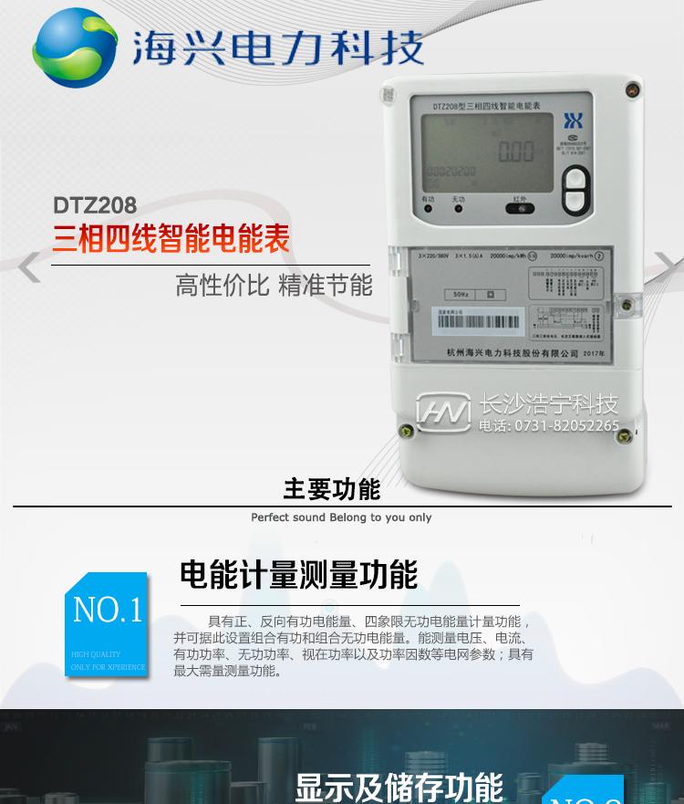 杭州海兴DTZ208型0.5级;1级三相四线智能电能表(谐波表)主要功能  ○ 计量功能 具有正、反向有功电能量、四象限无功电能量计量功能,并可据此设置组合有功和组合无功电能量。  ○ 分时计量功能 支持尖、峰、平、谷四个费率;内置两套时区表、两套日时段表,可以按需编程配置,并可设定两套时区表切换时间和两套日时段表切换时间,实现相互切换;4小时内可设置14个时段,时段最小间隔为15分钟,可以跨越零点设置;支持公休日设置,可设置254个节假日。  ○ 数据存储功能 支持多种冻结方式,包括:日冻结、整点冻结、定时冻结、瞬时冻结、约定冻结。  ○ 测量功能 具有能测量电压、电流、有功功率、无功功率、视在功率以及功率因数等电网参数;具有正反向有功、四象限无功最大需量测量功能。测量准确度高,可提供0.5S级、1.0级等不同计量精度供选择。  ○ 用户交互界面 采用大屏幕液晶显示,提供丰富的图形或文字提示信息;显示内容可通过按键循环查询,显示项目可通过通信口按需配置;提供液晶背光,方便查看。支持停电唤醒功能,能通过按键或非接触方式唤醒电能表,实现屏幕显示抄读电量和红外通信口抄读电量等数据。  ○ 事件记录功能 分别记录最近10次掉电、编程、校时、开表盖、跳闸、 合闸、事件清零、电表清零。  ○ 电源管理 提供辅助电源,辅助电源的供电电压为(100~240)V交、直流自适应。  ○ 通信功能 具备1路远红外通讯接口、 1路RS-485通讯接口,两路通讯端口互相独立。通讯规约符合DL/T645-2007及其备案文件。